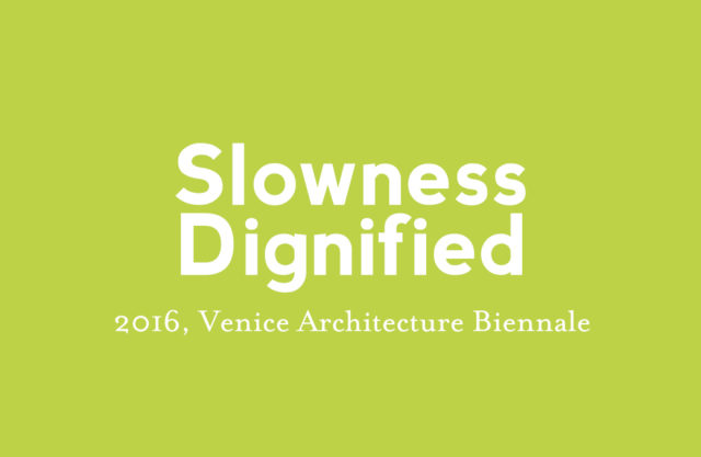 2016 Slowness dignified, Venice Architecture Biennale
